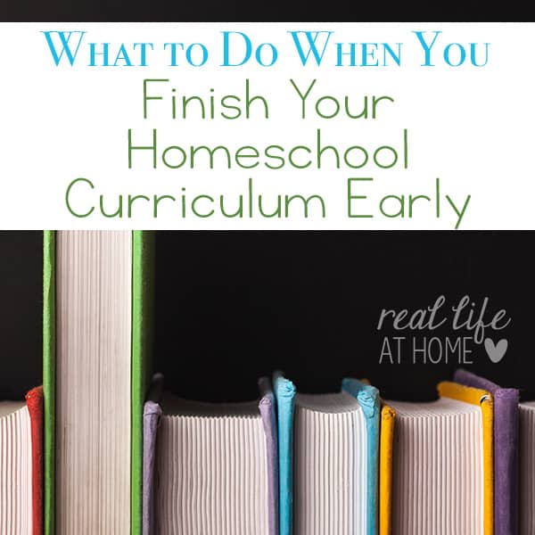 What should you do when you finish your homeschool curriculum, but there is still time left in the school year? Here are ideas for what to do when you finish your curriculum early.   Real Life at Home